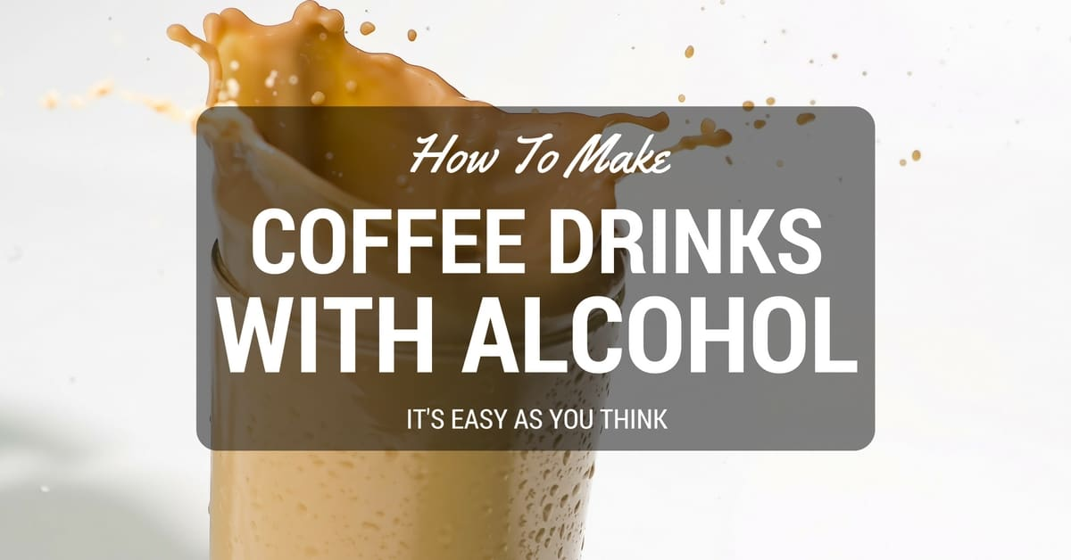 How To Make Coffee Drinks With Alcohol: It's Easy As You Think