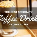 The Best Specialty Coffee Drinks You Should Try